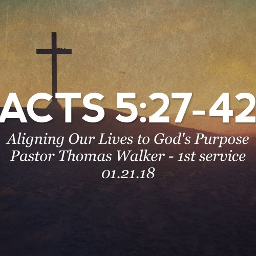 01.21.18 - Acts 5:27-42 - Aligning Our Lives to God's Purpose - Pastor Thomas Walker - 1st Service