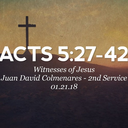 01/21/18 - Acts: 5:27-42 - Witnesses of Jesus - Juan Colmenares - 2nd Service