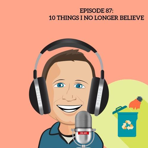 87 Ten Things I No Longer Believe