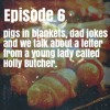 Episode 6 - Pigs in blankets, Dad jokes and We talk about a letter from Holly Butcher