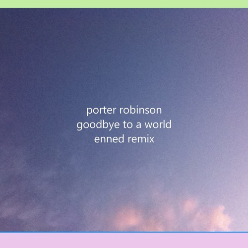 Porter Robinson - Goodbye To A World (Enned Remix)