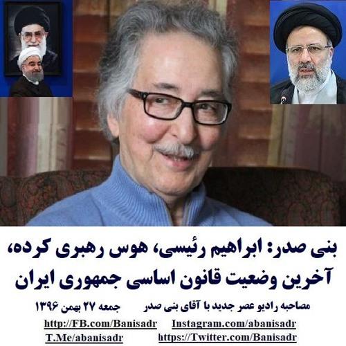 Banisadr 96-11-27=بنی صدر: ابراهیم رئیسی، هوس رهبری کرده،آخرین وضعیت قانون اساسی جمهوری ایران