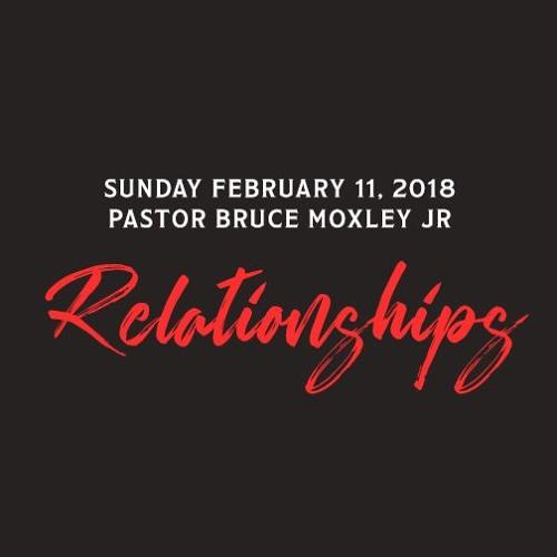 Relationships | Sunday - 2.11.18 | Pastor Bruce Moxley Jr