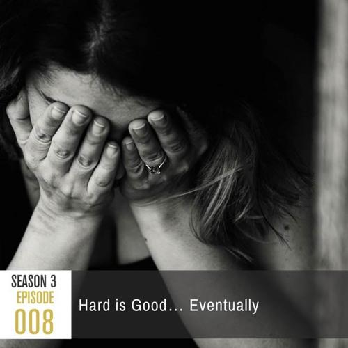 Season 3, Episode 008: Hard is Good…Eventually