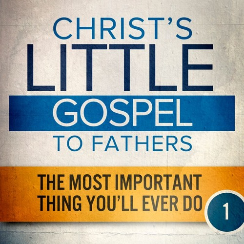 THE MOST IMPORTANT THING YOU'LL EVER DO  |  Christ's Little Gospel to Fathers 1