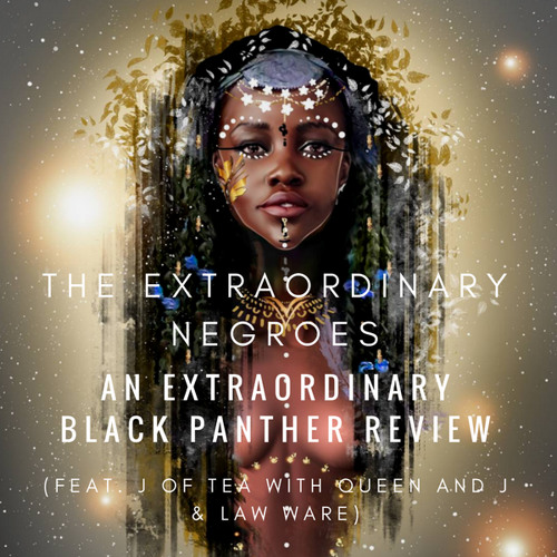 An Extraordinary Black Panther Review (Feat. J of Tea With Queen and J & Law Ware)