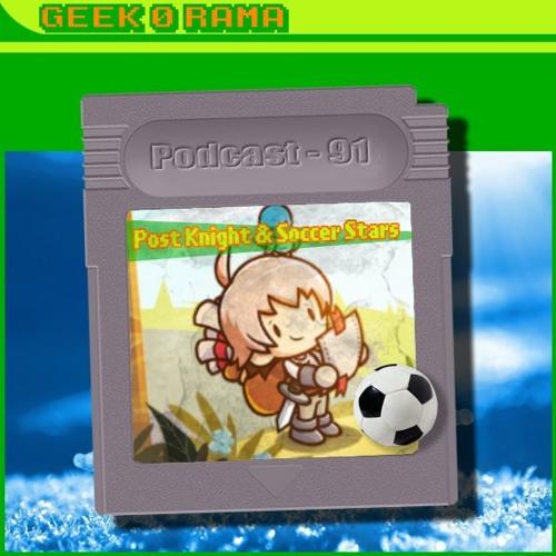 Episode 091 Geek'O'rama - Postknight & Soccer Stars | L'ami Google fait du fric !