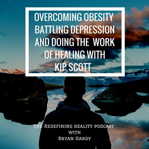 Overcoming Obesity, Battling Depression, and Doing the Work of Healing with Kip Scott - Ep. 54
