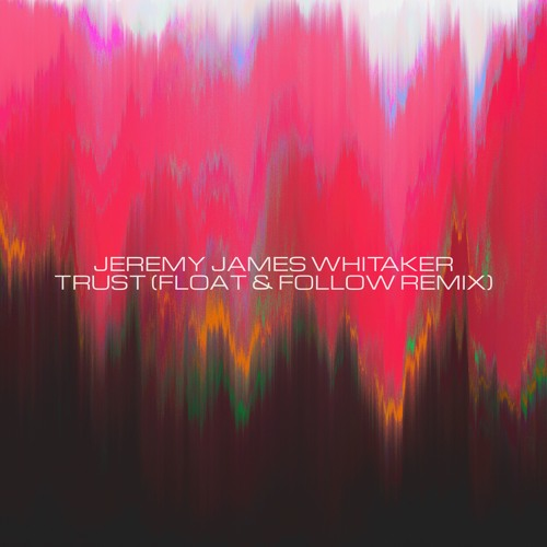 Jeremy James Whitaker - Trust (Float & Follow Remix)