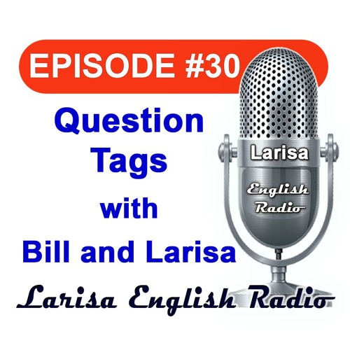 Question Tags with Bill And Larisa  English Radio Episode 30