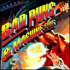The Bad Puns and Machine Guns Podcast: Seasons 1-4