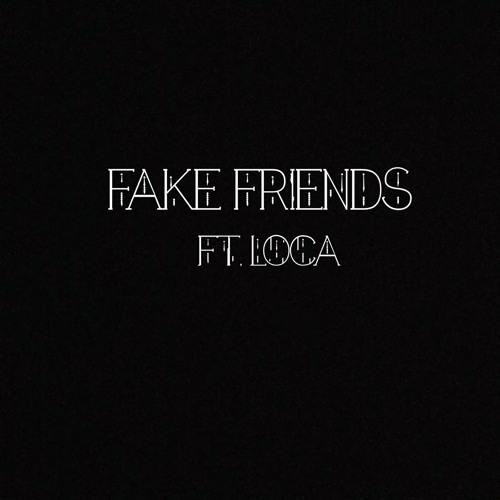 FAKE FRIENDS  FT. LOCA