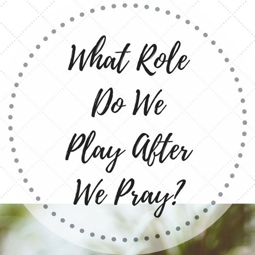 When We Pray What Role Do We Play