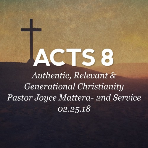 02.25.18 -Acts 8 -Authentic, Relevant and Generational Christianity - Pastor Joyce Mattera- 2nd Svc