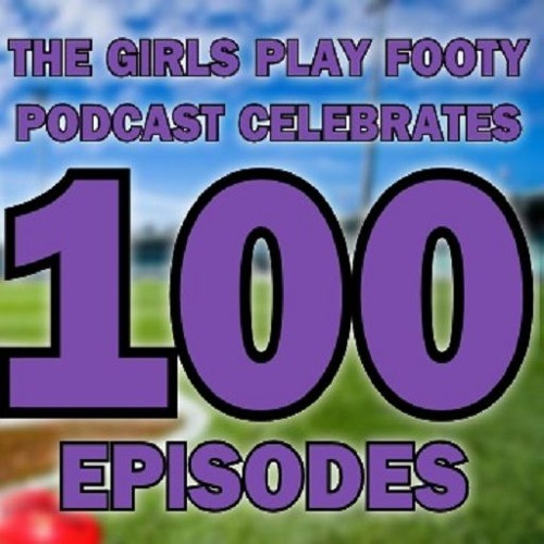 Girls Play Footy Podcast 2018 - Episode 09 - 100th Episode Overall