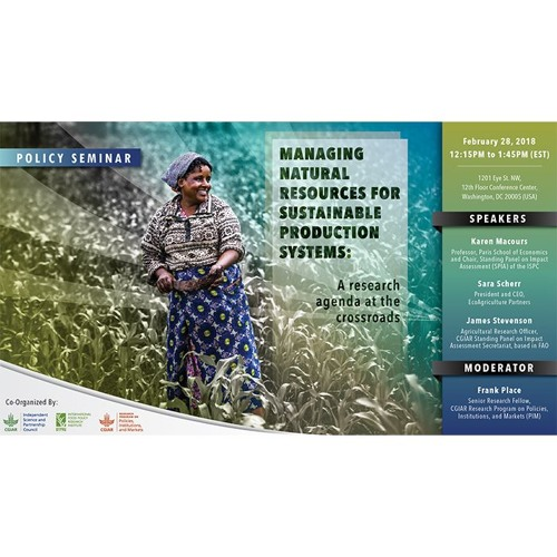 IFPRI Policy Seminar: Managing natural resources for sustainable production systems: A research agenda at the crossroads - Feb 28, 2018
