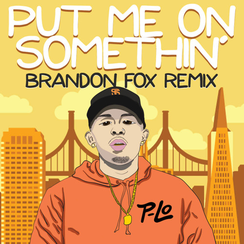 Put Me On Somethin (Brandon Fox remix) P-LO, E-40