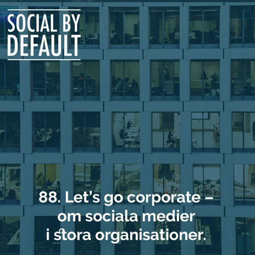 88. Let's go corporate – om sociala medier i stora organisationer
