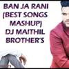 BAN JA RANI (BEST SONGS MASHUP) DJ MAITHIL BROTHER'S