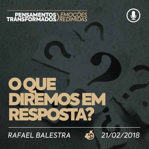 O que diremos em resposta? - Rafael Balestra - 21/02/2018