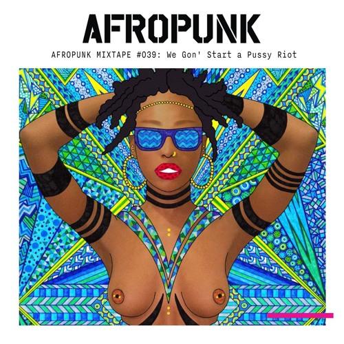 AFROPUNK Mixtape #039: We Gon' Start a Pussy Riot