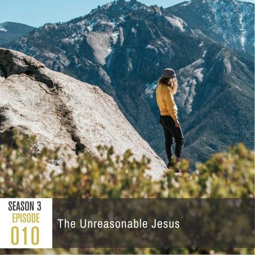 Season 3, Episode 010: The Unreasonable Jesus