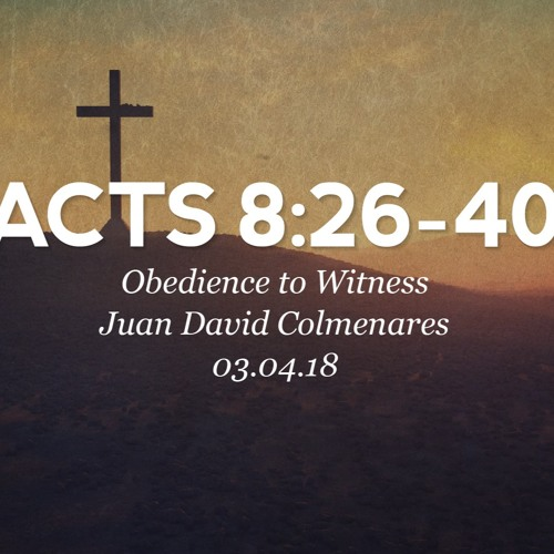 03.04.18 - Acts 8:26-40 - Obedience to Witness - Juan David Colmenares