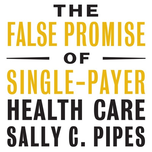 Sally C. Pipes on The False Promise of Single-Payer Health Care - Full Interview
