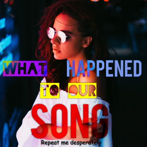 What happened to our song