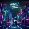 Luciana & Nytrix - TROUBLE [TMRW Music Release]