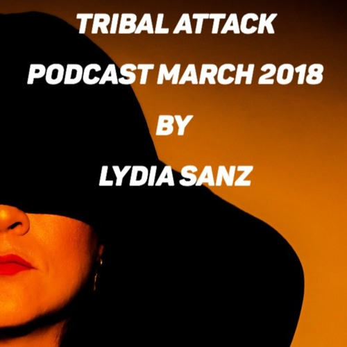 TRIBAL ATTACK PODCAST MARCH 2018 BY LYDIA SANZ