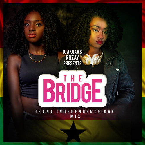 DJ Akuaa & DJ Rozay Presents The Bridge: Ghana Independence Day Mix 2018