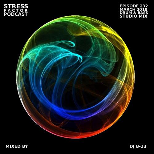 Stress Factor Podcast 232 - DJ B-12 - March 2018 Drum & Bass Studio Mix V1