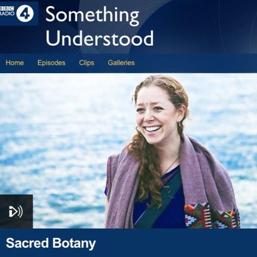 BBC Radio 4 - Something Understood - 'Sacred Botany' February 2018