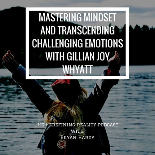 Mastering Mindset and Transcending Challenging Emotions with Gillian Joy Whyatt - Ep. 56