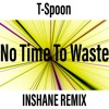 T Spoon - No Time To Waste (Inshane Remix) FREE DOWNLOAD!!