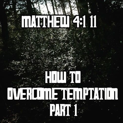 Mt. 4:1-11 How to Overcome Temptation - Part 1