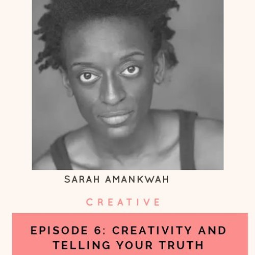 Episode 6: Sarah Amankwah, Creative- Creativity and Telling Your Truth