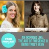 An Inspired Life: The Art of Presence & Being Truly Seen