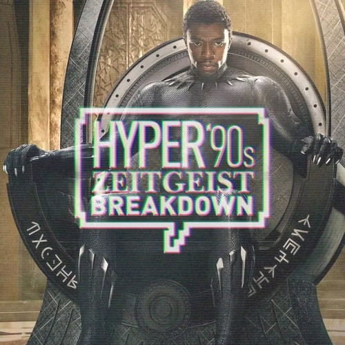 Hyper '90s Zeitgeist Breakdown Episode 08: Black Panther