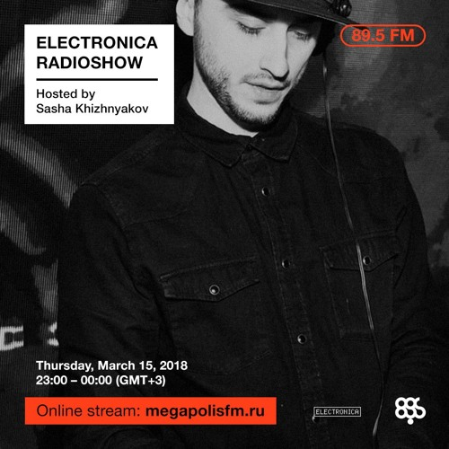 Electronica Radioshow @ Megapolis 89.5 FM – 15.03.2018 w/ Sasha Khizhnyakov