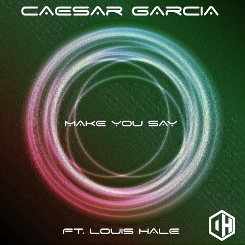 Caesar Garcia Ft Louis Hale - Make You Say - Out April 12th