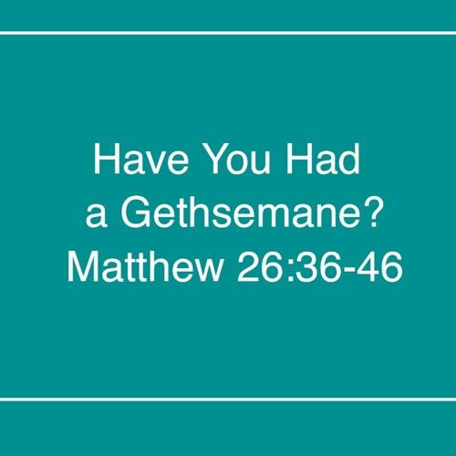 Have you had a Gethsemane?