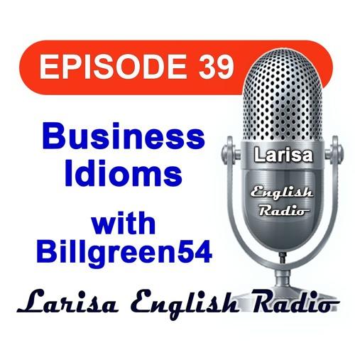 Business Idioms with Billgreen54 English Radio Episode 39