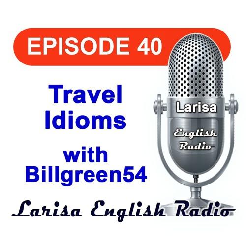 Travel Idioms with Billgreen54 English Radio Episode 40