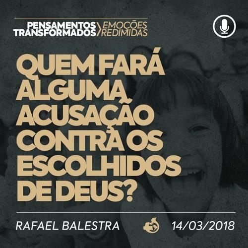 Quem Fará Acusação Contra os Escolhidos de Deus? - Rafael Balestra - 14/03/2018