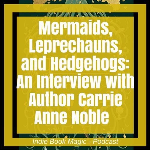 Ep. 13 - Mermaids, Leprechauns, and Hedgehogs: An Interview with Author Carrie Anne Noble