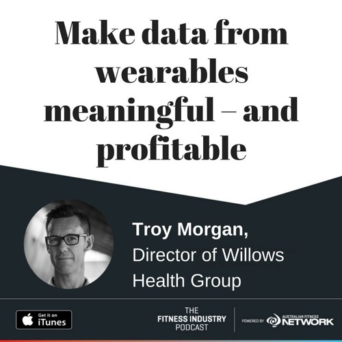 Make data from wearables meaningful – and profitable, with Troy Morgan