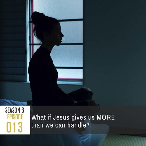 Season 3, Episode 13: What if Jesus gives us MORE than we can handle?