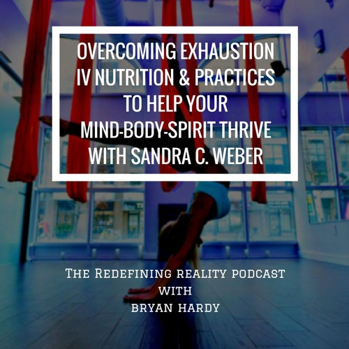 Overcoming Exhaustion IV Nutrition & Practices to Help Your Mind-Body-Spirit w Sandra C. Weber Ep 57